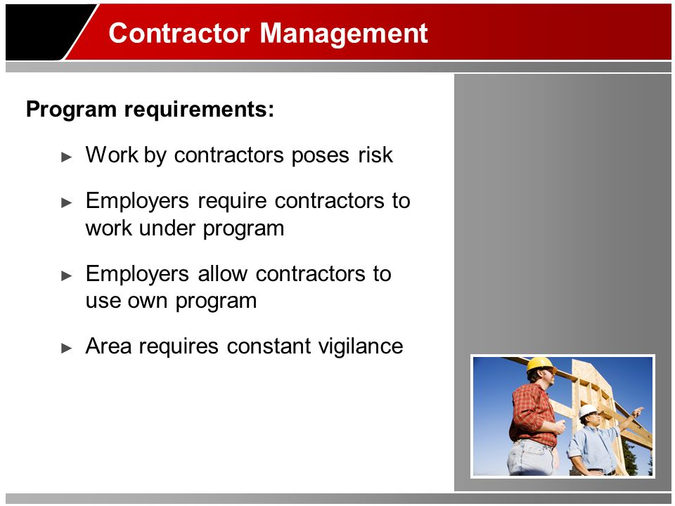 Contractor Management Program requirements: Work by contractors poses risk Employers require contractors to work under program Employers allow contrac