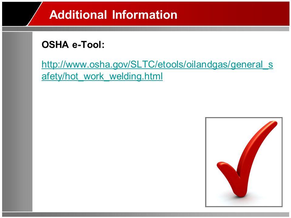 Additional Information OSHA e-Tool: http://www.osha.gov/SLTC/etools/oilandgas/general_s afety/hot_work_welding.html