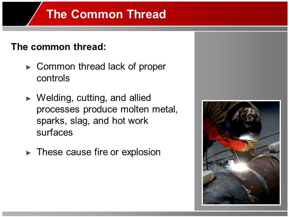 The Common Thread The common thread: Common thread lack of proper controls Welding, cutting, and allied processes produce molten metal, sparks, slag,