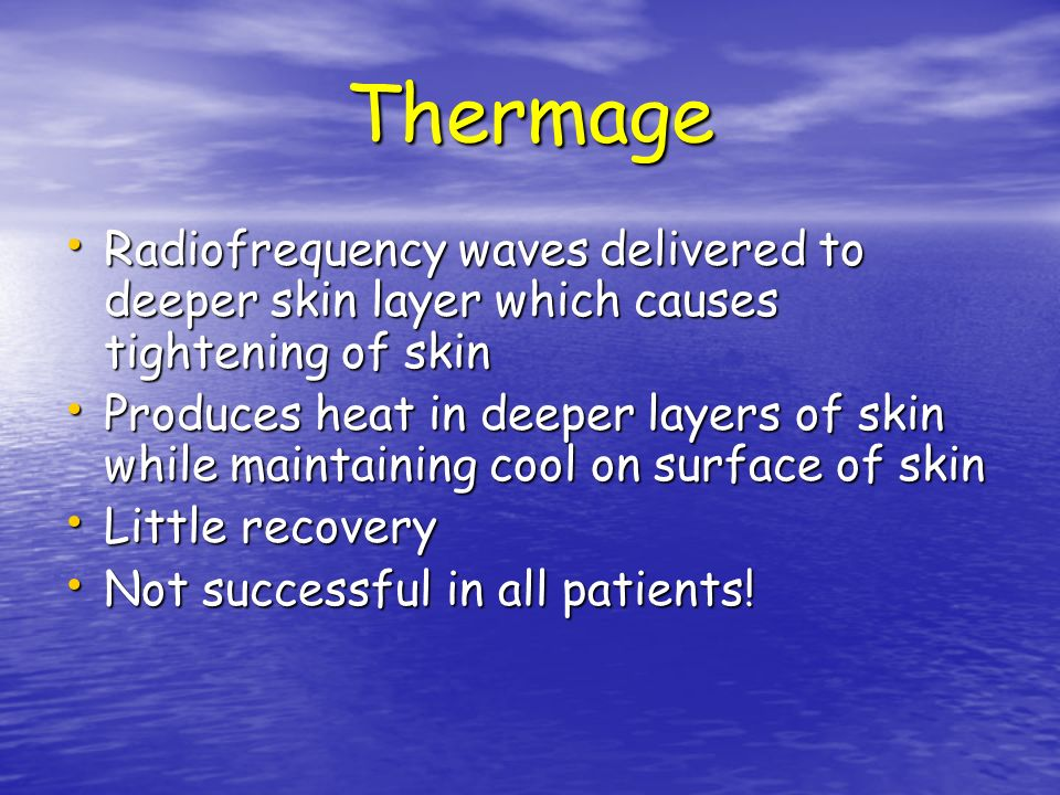 Thermage Radiofrequency waves delivered to deeper skin layer which causes tightening of skin Radiofrequency waves delivered to deeper skin layer which