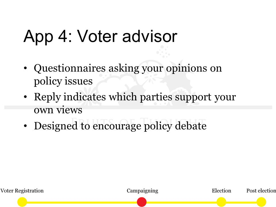 App 4: Voter advisor Questionnaires asking your opinions on policy issues Reply indicates which parties support your own views Designed to encourage policy debate
