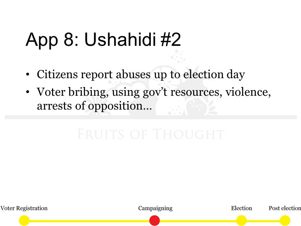 App 8: Ushahidi #2 Citizens report abuses up to election day Voter bribing, using govt resources, violence, arrests of opposition…