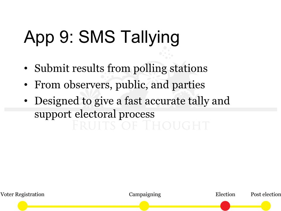 App 9: SMS Tallying Submit results from polling stations From observers, public, and parties Designed to give a fast accurate tally and support electoral process