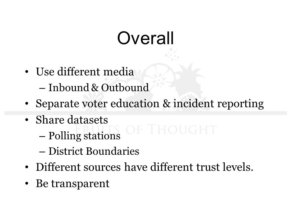 Overall Use different media – Inbound & Outbound Separate voter education & incident reporting Share datasets – Polling stations – District Boundaries Different sources have different trust levels.
