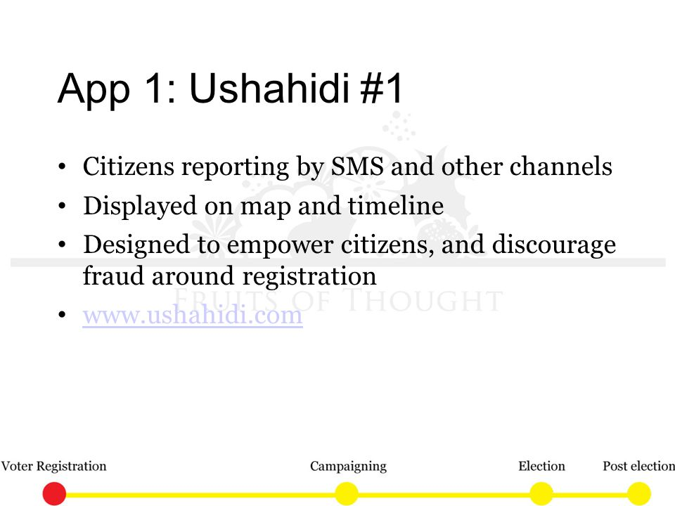 App 1: Ushahidi #1 Citizens reporting by SMS and other channels Displayed on map and timeline Designed to empower citizens, and discourage fraud around registration