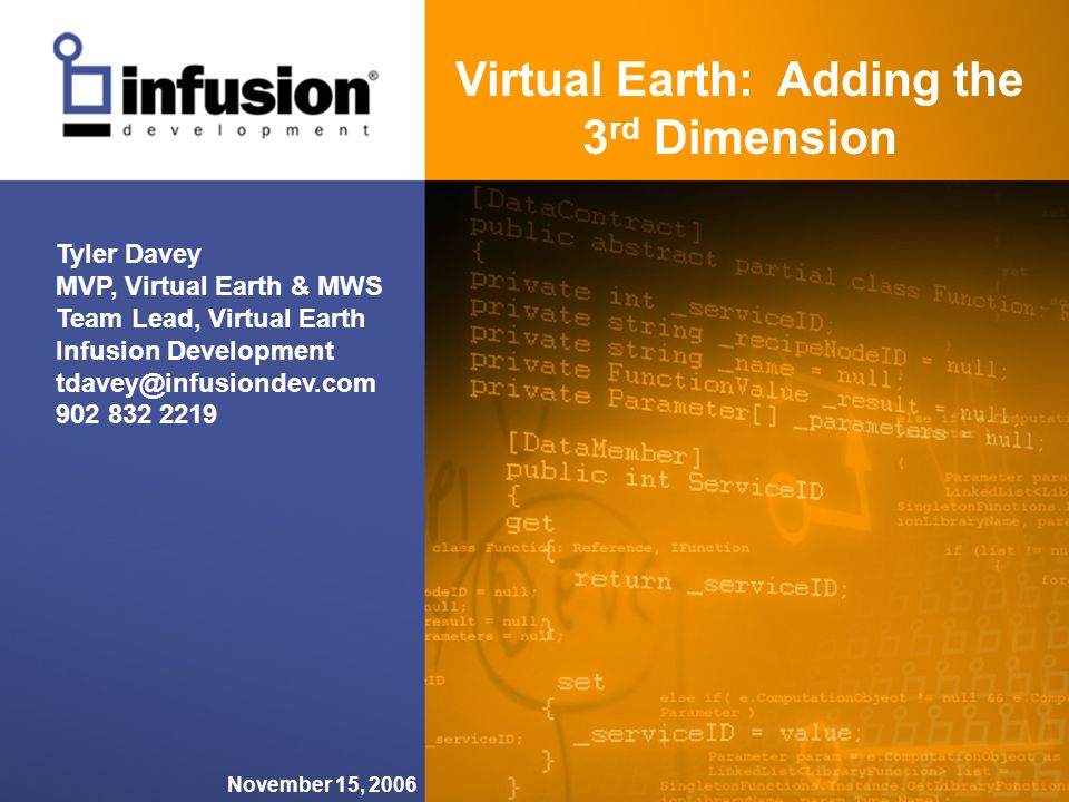 Virtual Earth: Adding the 3 rd Dimension November 15, 2006 Tyler Davey MVP, Virtual Earth & MWS Team Lead, Virtual Earth Infusion Development tdavey@infusiondev.com 902 832 2219
