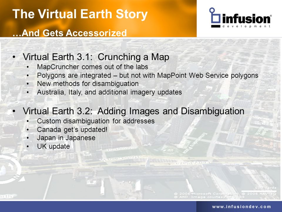 The Virtual Earth Story …And Gets Accessorized Virtual Earth 3.1: Crunching a Map MapCruncher comes out of the labs Polygons are integrated – but not with MapPoint Web Service polygons New methods for disambiguation Australia, Italy, and additional imagery updates Virtual Earth 3.2: Adding Images and Disambiguation Custom disambiguation for addresses Canada gets updated.