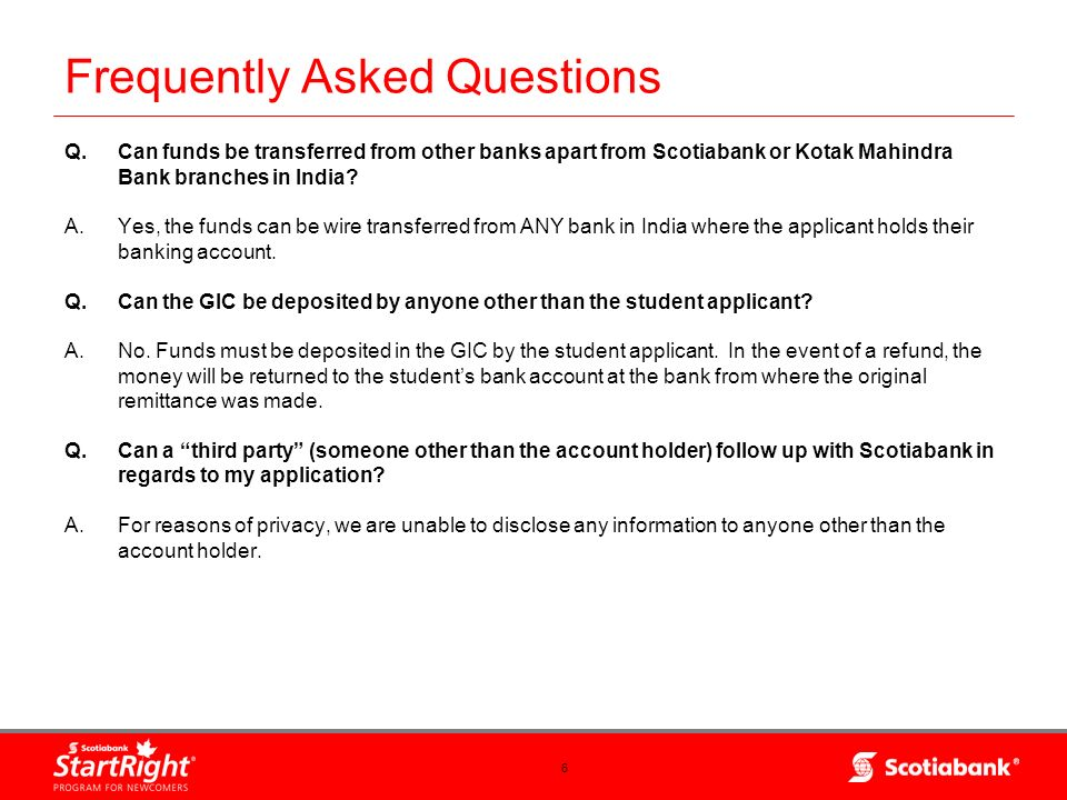 6 Q.Can funds be transferred from other banks apart from Scotiabank or Kotak Mahindra Bank branches in India? A.Yes, the funds can be wire transferred
