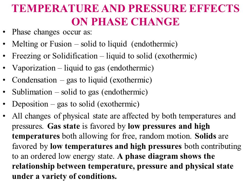 TEMPERATURE AND PRESSURE EFFECTS ON PHASE CHANGE Phase changes occur as: Melting or Fusion – solid to liquid (endothermic) Freezing or Solidification
