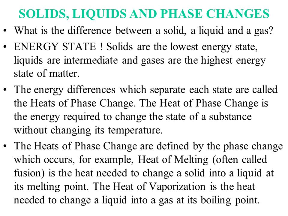 SOLIDS, LIQUIDS AND PHASE CHANGES What is the difference between a solid, a liquid and a gas? ENERGY STATE ! Solids are the lowest energy state, liqui