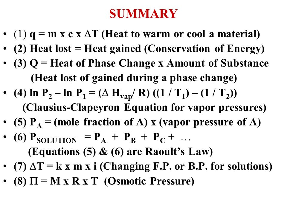 SUMMARY (1) q = m x c x T (Heat to warm or cool a material) (2) Heat lost = Heat gained (Conservation of Energy) (3) Q = Heat of Phase Change x Amount