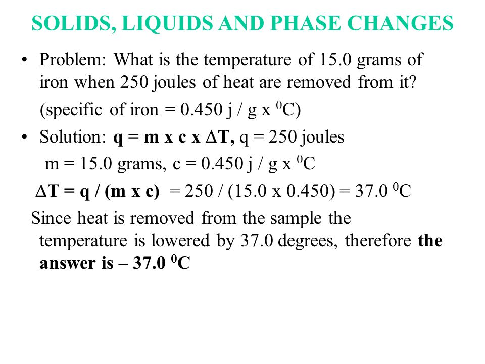 SOLIDS, LIQUIDS AND PHASE CHANGES Problem: What is the temperature of 15.0 grams of iron when 250 joules of heat are removed from it? (specific of iro
