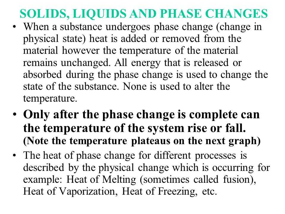 SOLIDS, LIQUIDS AND PHASE CHANGES When a substance undergoes phase change (change in physical state) heat is added or removed from the material howeve