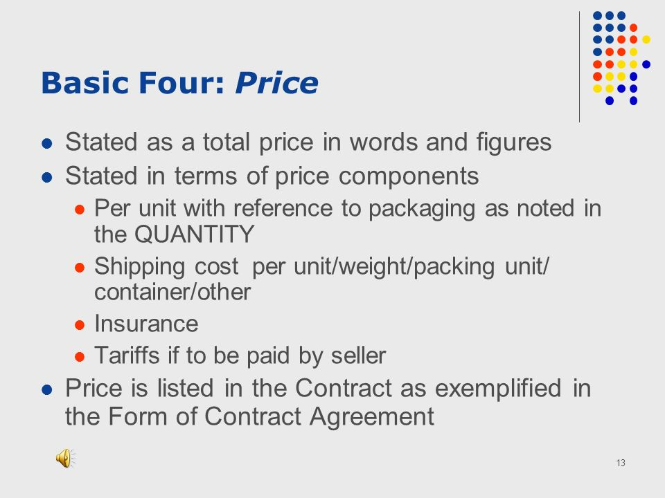 13 Basic Four: Price Stated as a total price in words and figures Stated in terms of price components Per unit with reference to packaging as noted in the QUANTITY Shipping cost per unit/weight/packing unit/ container/other Insurance Tariffs if to be paid by seller Price is listed in the Contract as exemplified in the Form of Contract Agreement