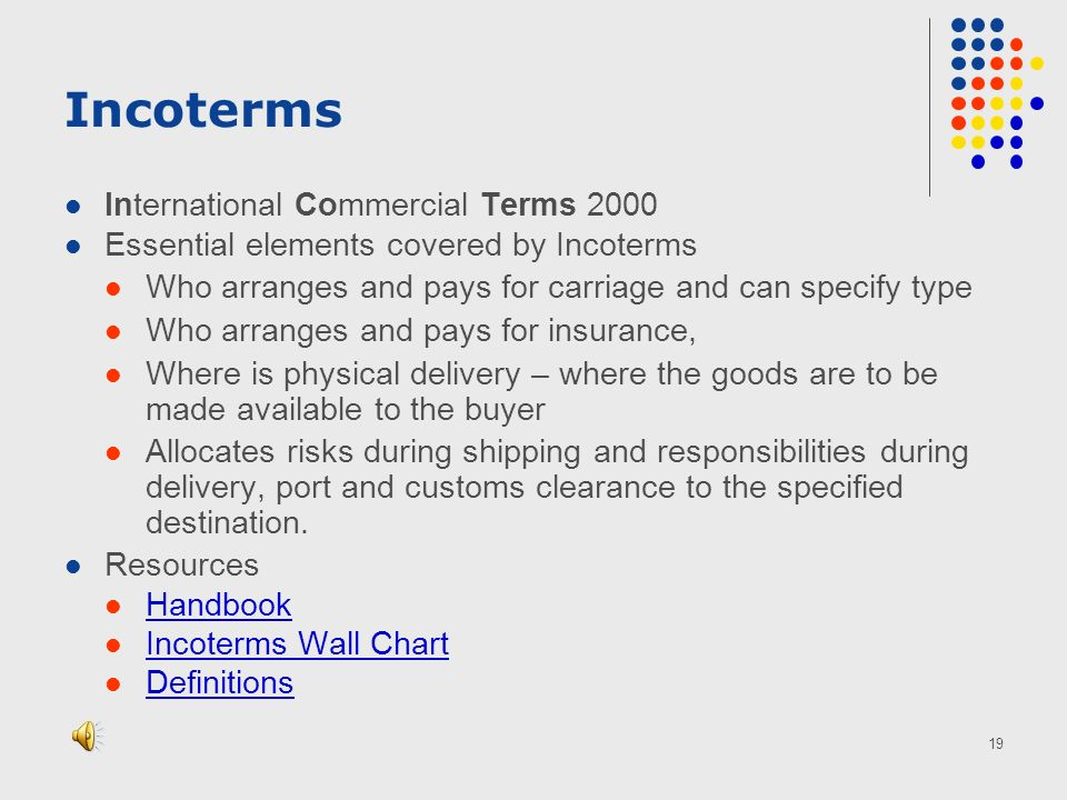 19 Incoterms International Commercial Terms 2000 Essential elements covered by Incoterms Who arranges and pays for carriage and can specify type Who arranges and pays for insurance, Where is physical delivery – where the goods are to be made available to the buyer Allocates risks during shipping and responsibilities during delivery, port and customs clearance to the specified destination.
