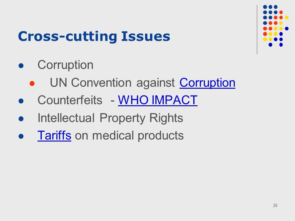 26 Cross-cutting Issues Corruption UN Convention against CorruptionCorruption Counterfeits - WHO IMPACTWHO IMPACT Intellectual Property Rights Tariffs on medical products Tariffs