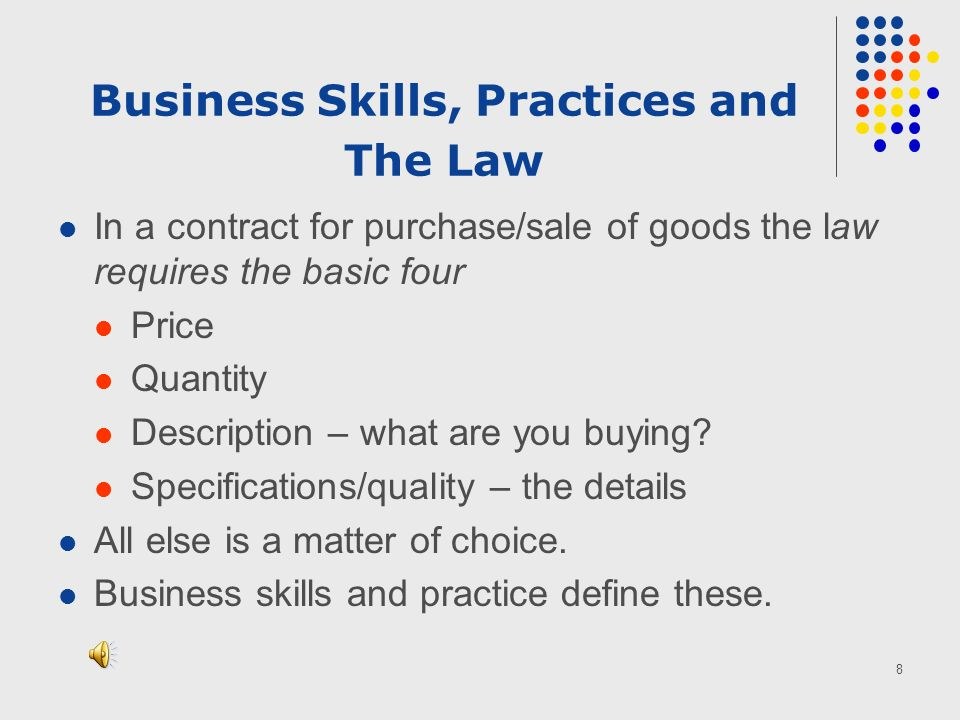8 Business Skills, Practices and The Law In a contract for purchase/sale of goods the law requires the basic four Price Quantity Description – what are you buying.