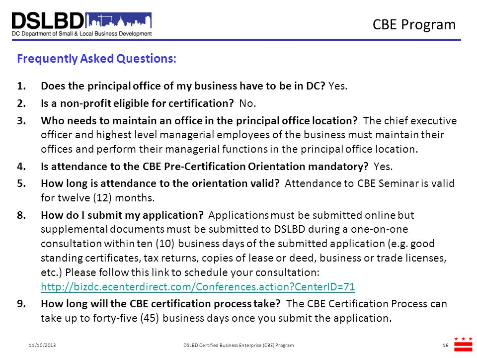 CBE Program Frequently Asked Questions: 1.Does the principal office of my business have to be in DC? Yes. 2.Is a non-profit eligible for certification