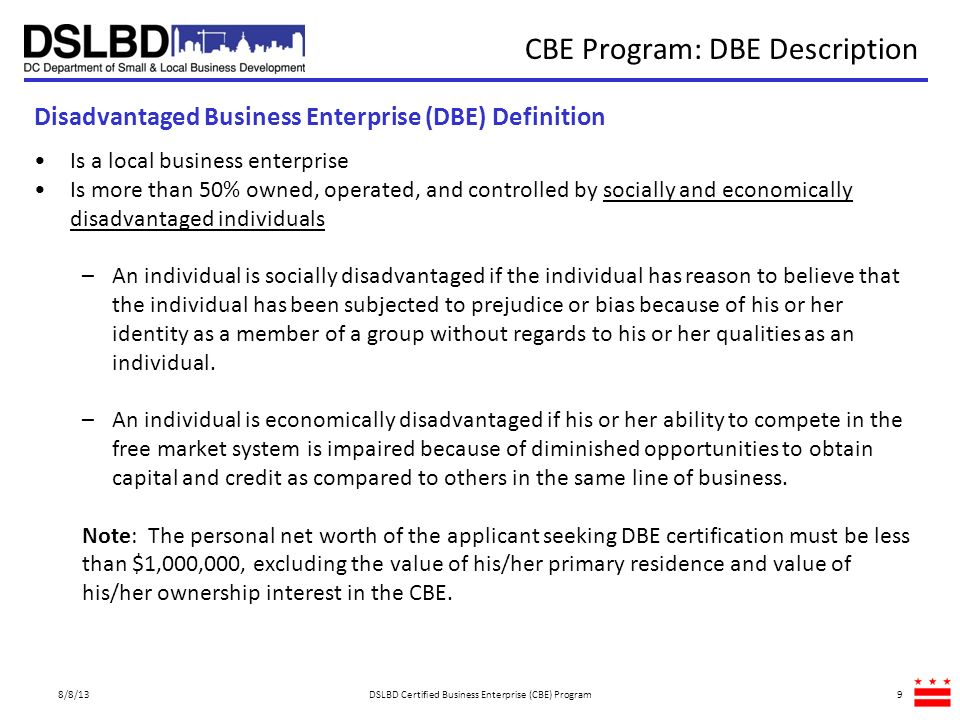 CBE Program: ROB DZE and LRB Descriptions 8/8/13DSLBD Certified Business Enterprise (CBE) Program10 Longtime Resident Business (LRB) Enterprise Definition Local Business with Principle Office Located in an Enterprise Zone (DZE) Definition Is a local business enterprise Principal offices are located in designated enterprise zones in the District –Enterprise Zones are areas of the city that are targeted by law for increased economic development activity Is a local business enterprise Has been continuously eligible for certification as a local business enterprise for 20 consecutive years Or is a small business enterprise that has been continuously eligible for certification as a local business enterprise for 15 consecutive years.