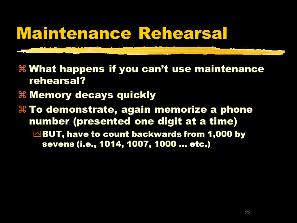 23 Maintenance Rehearsal zWhat happens if you cant use maintenance rehearsal? zMemory decays quickly zTo demonstrate, again memorize a phone number (p