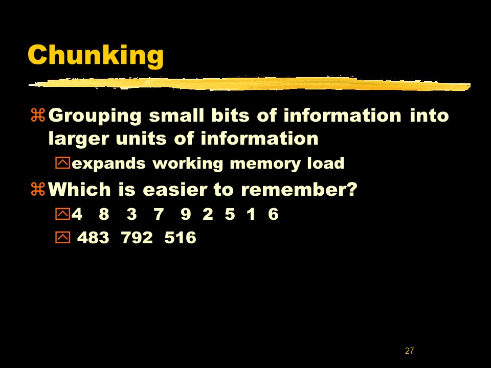 27 Chunking zGrouping small bits of information into larger units of information yexpands working memory load zWhich is easier to remember? y4 8 3 7 9