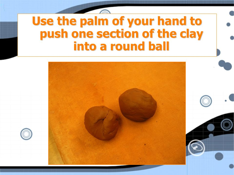 Use the palm of your hand to push one section of the clay into a round ball