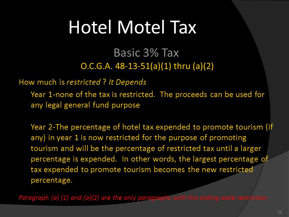 Hotel Motel Tax Basic 3% Tax O.C.G.A. 48-13-51(a)(1) thru (a)(2) How much is restricted ? It Depends Year 1-none of the tax is restricted. The proceed