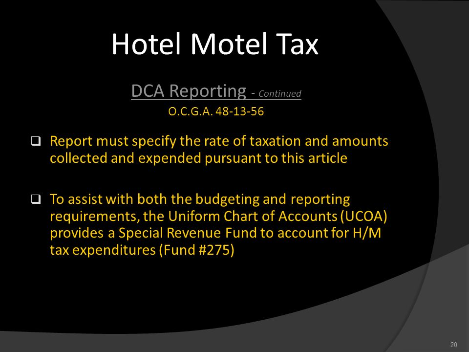 Hotel Motel Tax DCA Reporting - Continued O.C.G.A. 48-13-56 Report must specify the rate of taxation and amounts collected and expended pursuant to th