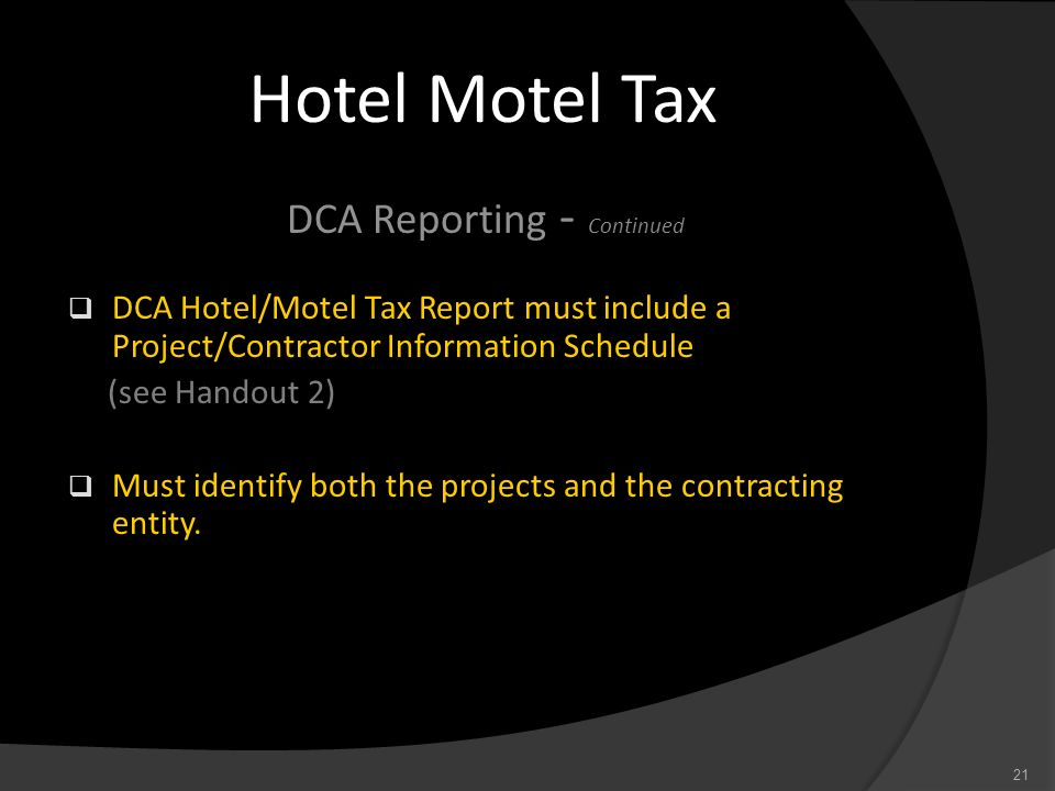Hotel Motel Tax DCA Reporting - Continued DCA Hotel/Motel Tax Report must include a Project/Contractor Information Schedule (see Handout 2) Must ident