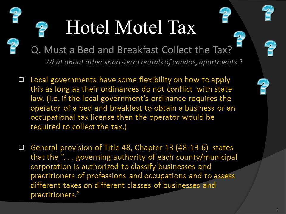 Hotel Motel Tax Q. Must a Bed and Breakfast Collect the Tax? What about other short-term rentals of condos, apartments ? Local governments have some f