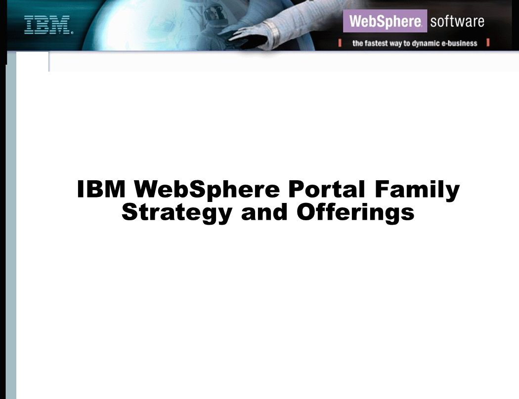 Analysts Validate IBM Portal Strategy The net effect is that IBM is in an excellent position to clean up: its (Portal) product is comprehensive and superior and almost all from one vendor (Bloor Research) IBM s portal strategy is the most defined.........IBM should be commended for taking the hype out of the portal market and focusing on the infrastructure necessary (Cutter Information) IBM has all the components necessary to build compelling portal solutions, and Butler Group believes that combined with the strengths of its Global Services division, the company has the potential to be a major force in the portal market.
