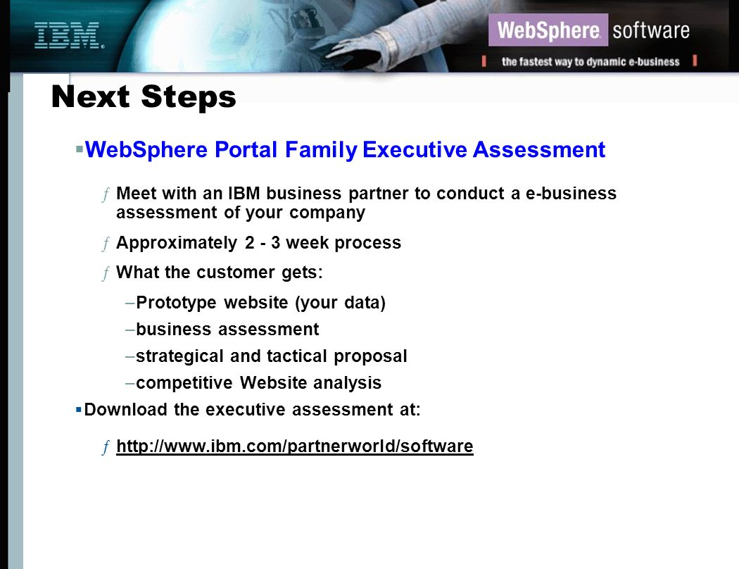 Next Steps WebSphere Portal Family Executive Assessment ƒMeet with an IBM business partner to conduct a e-business assessment of your company ƒApproxi