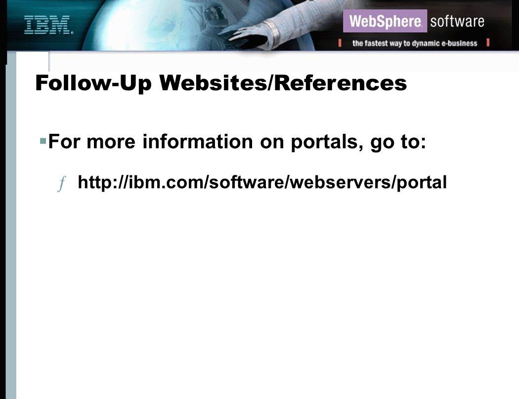 Follow-Up Websites/References For more information on portals, go to: ƒ http://ibm.com/software/webservers/portal
