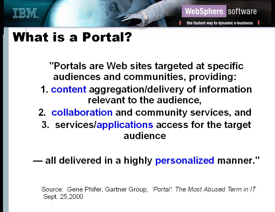 WebSphere Portal Offerings Scenario - Manufacturing, Distribution and Retail Leverage the power of portals; deliver information needed to get the job done Consolidate feeds from all your LOBs and key partners, securely e-business infrastructure allows LOBs to e-Team and share key data and info Increased productivity via collaboration and e-teaming across your LOBs means better cost management and improved SCM Distribution mgmt Portal Retail Company Manufacturing Centers HR and other LOBs OEM/parts makers Transportation Carriers Collaboration across LOBs and partners Integration with your SCM and e- commerce apps......