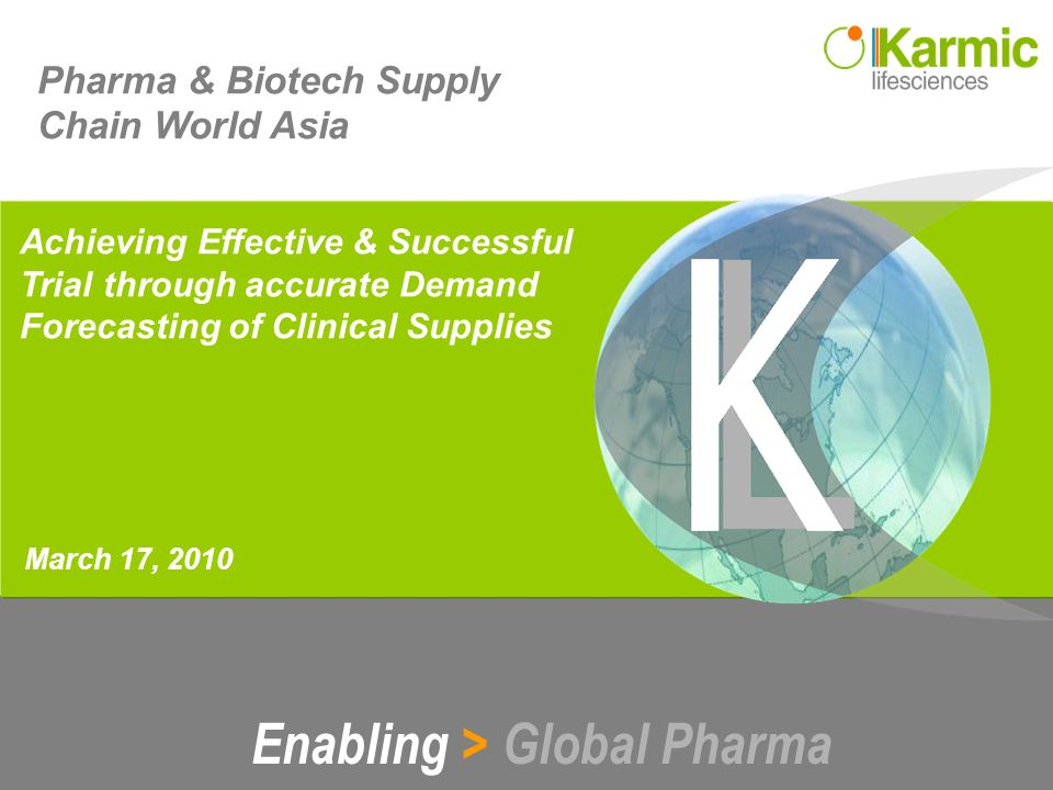 Enabling > Global Pharma March 17, 2010 Pharma & Biotech Supply Chain World Asia Achieving Effective & Successful Trial through accurate Demand Forecasting of Clinical Supplies