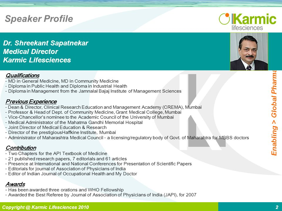 L Enabling > Global Pharma Copyright @ Karmic Lifesciences 20102 Speaker Profile Qualifications - MD in General Medicine, MD in Community Medicine - Diploma in Public Health and Diploma in Industrial Health - Diploma in Management from the Jamnalal Bajaj Institute of Management Sciences Previous Experience - Dean & Director, Clinical Research Education and Management Academy (CREMA), Mumbai - Professor & Head of Dept.