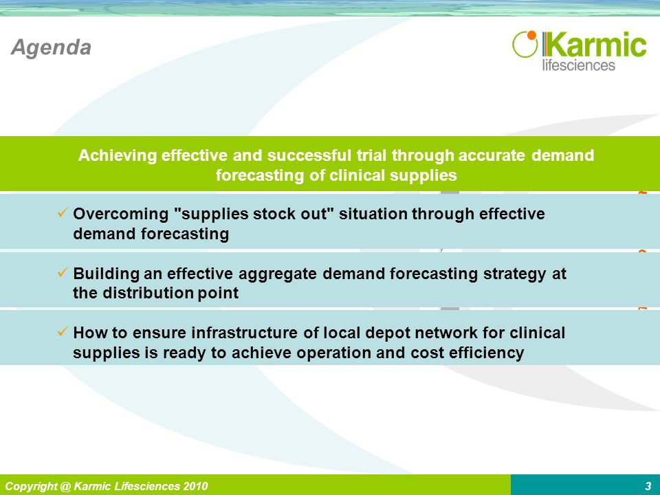 L Enabling > Global Pharma Copyright @ Karmic Lifesciences 20103 Agenda Overcoming supplies stock out situation through effective demand forecasting Building an effective aggregate demand forecasting strategy at the distribution point How to ensure infrastructure of local depot network for clinical supplies is ready to achieve operation and cost efficiency Achieving effective and successful trial through accurate demand forecasting of clinical supplies