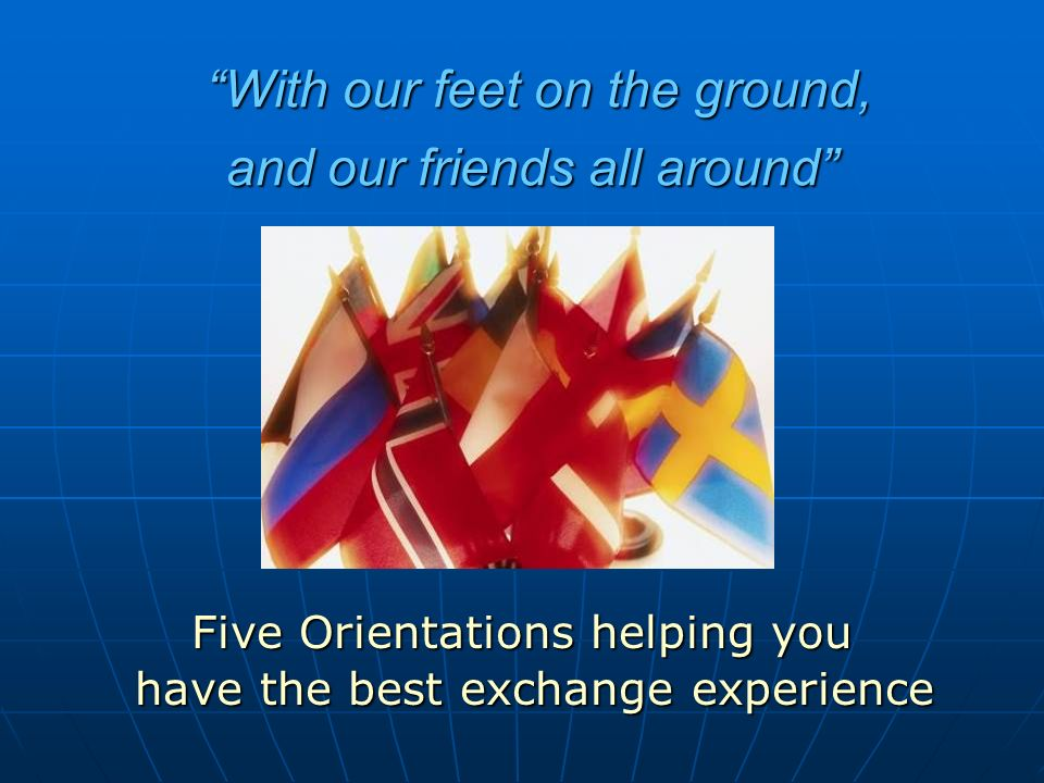 Five Orientations helping you have the best exchange experience With our feet on the ground,With our feet on the ground, and our friends all around