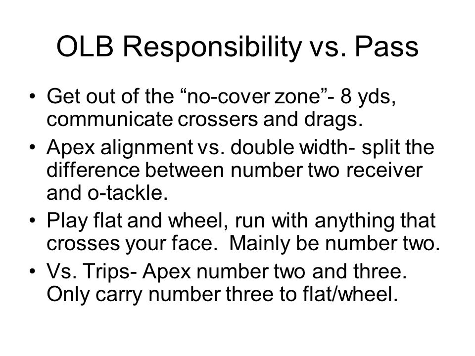 OLB Responsibility vs. Pass Get out of the no-cover zone- 8 yds, communicate crossers and drags. Apex alignment vs. double width- split the difference