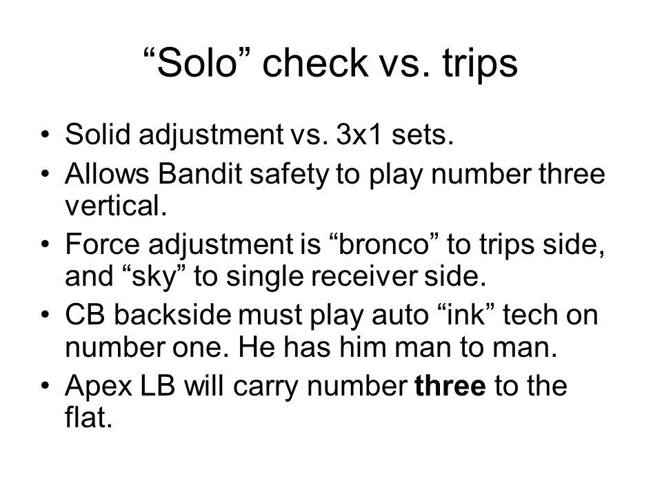 Solo check vs. trips Solid adjustment vs. 3x1 sets. Allows Bandit safety to play number three vertical. Force adjustment is bronco to trips side, and
