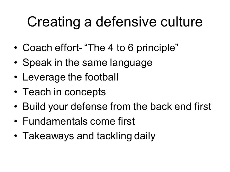 Creating a defensive culture Coach effort- The 4 to 6 principle Speak in the same language Leverage the football Teach in concepts Build your defense
