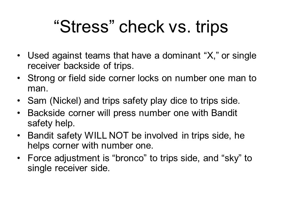 Stress check vs. trips Used against teams that have a dominant X, or single receiver backside of trips. Strong or field side corner locks on number on