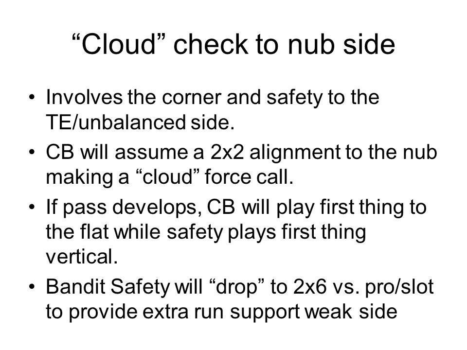 Cloud check to nub side Involves the corner and safety to the TE/unbalanced side. CB will assume a 2x2 alignment to the nub making a cloud force call.