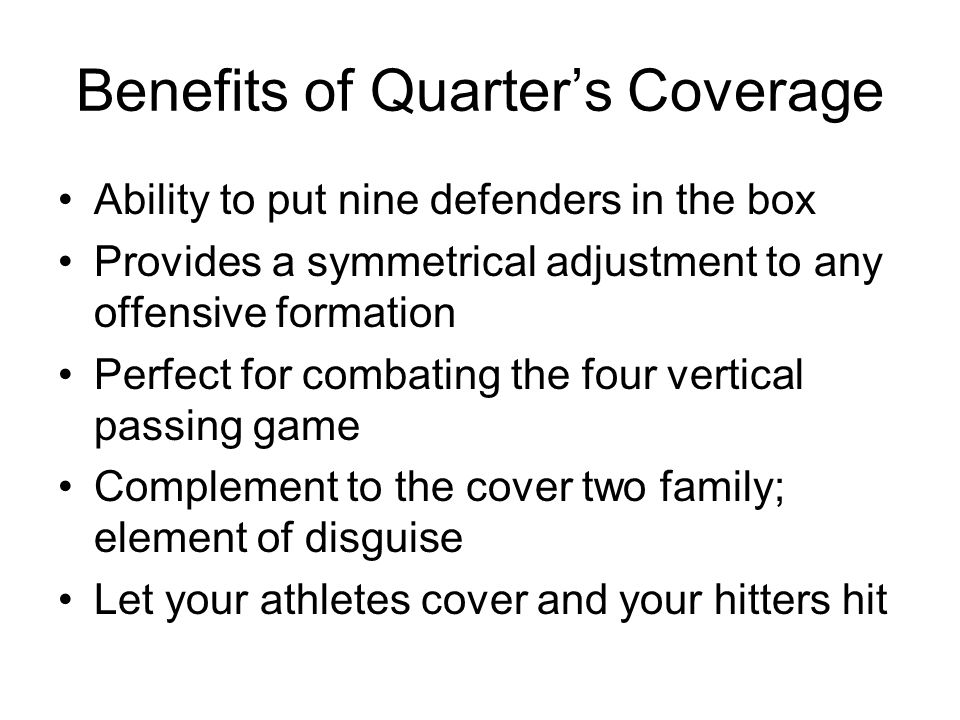 Benefits of Quarters Coverage Ability to put nine defenders in the box Provides a symmetrical adjustment to any offensive formation Perfect for combat