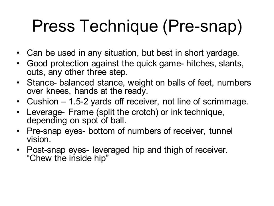 Press Technique (Pre-snap) Can be used in any situation, but best in short yardage. Good protection against the quick game- hitches, slants, outs, any