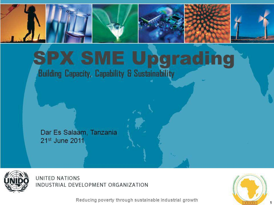 UNITED NATIONS INDUSTRIAL DEVELOPMENT ORGANIZATION Reducing poverty through sustainable industrial growth 1 SPX SME Upgrading Building Capacity, Capability & Sustainability Dar Es Salaam, Tanzania 21 st June 2011