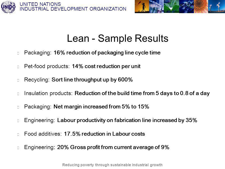 UNITED NATIONS INDUSTRIAL DEVELOPMENT ORGANIZATION Reducing poverty through sustainable industrial growth Packaging: 16% reduction of packaging line cycle time Pet-food products: 14% cost reduction per unit Recycling: Sort line throughput up by 600% Insulation products: Reduction of the build time from 5 days to 0.8 of a day Packaging: Net margin increased from 5% to 15% Engineering: Labour productivity on fabrication line increased by 35% Food additives: 17.5% reduction in Labour costs Engineering: 20% Gross profit from current average of 9% Lean - Sample Results