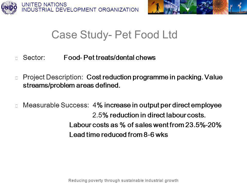 UNITED NATIONS INDUSTRIAL DEVELOPMENT ORGANIZATION Reducing poverty through sustainable industrial growth Case Study- Pet Food Ltd Sector: Food- Pet treats/dental chews Project Description: Cost reduction programme in packing.