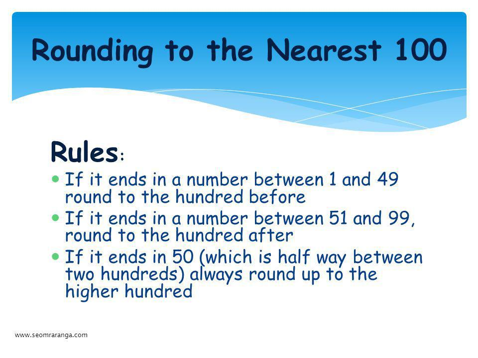 Rules : If it ends in a number between 1 and 49 round to the hundred before If it ends in a number between 51 and 99, round to the hundred after If it