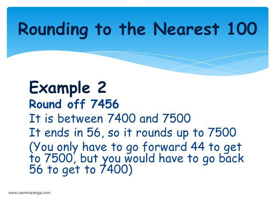 Example 2 Round off 7456 It is between 7400 and 7500 It ends in 56, so it rounds up to 7500 (You only have to go forward 44 to get to 7500, but you wo